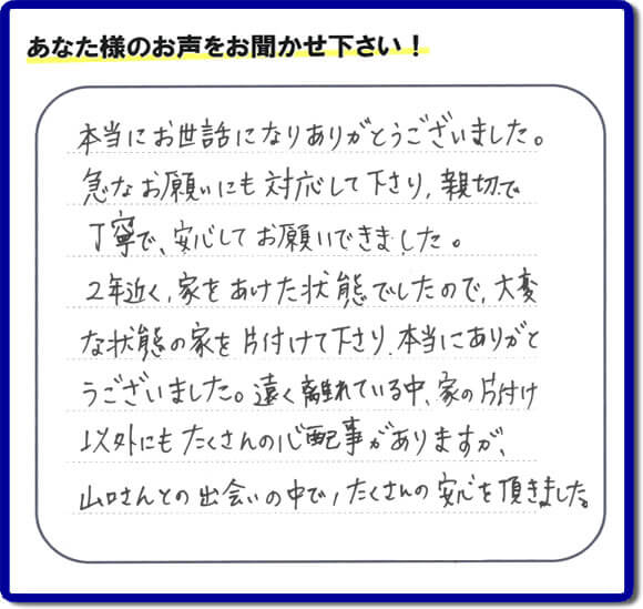 東京在住のご長女様から、福岡県福岡市と福岡県大野城市に事務所がある何でも屋【便利屋】 暮らしなんでもお助け隊 福岡南店に便利屋の施工への口コミメッセージ・お客様からの評価を頂きました。お母様が老人ホームに入所されて2年になり、空き家となったご実家の片付けを依頼されました。作業終了後、「本当にお世話になりありがとうございました。急なお願いにも対応して下さり、親切で、丁寧で、安心してお願いできました。2年近く、家をあけた状態でしたので、大変な状態の家を片付けて下さり、本当にありがとうございました。遠く離れている中、家の片付け以外にもたくさんの心配事がありますが、山口さんとの出会いの中で、たくさんの安心を頂きました。」とのメッセージです。感謝です。【親の家のお片付け・お掃除は、片付け専門の便利屋として、福岡市西区の愛宕、飯盛、壱岐団地、石丸、今宿青木、野方、今宿上ノ原、今宿町、大町団地、金武、下山門、下山門団地、十郎川団地、拾六町、田、豊浜、拾六町団地、城の原団地、橋本、羽根戸、福重団地、女原、姪の浜、吉武、小戸、戸切、野方、橋本、生の松原、内浜、石丸、今宿駅前、福重、今宿東、上山門、拾六町、愛宕浜、今宿、生松原、西の丘、愛宕南、姪浜駅南でも何でも屋の作業行っています。ご一報ください。電話番号はフリーダイヤルは0120-263-101です。一般電話は092-588-0123です。】ご長女さま(ご姉妹さま)へ、親の家(実家)の遺品整理・不用品の片付け・庭木の伐採と剪定・草刈りと草取り・ハウスクリーニング・空き家の見守りなら、お客さんからの口コミ獲得数・評判・評価が福岡でNo1獲得している何でも屋・【便利屋】 暮らしなんでもお助け隊 福岡南店へ。今すぐご相談ください。