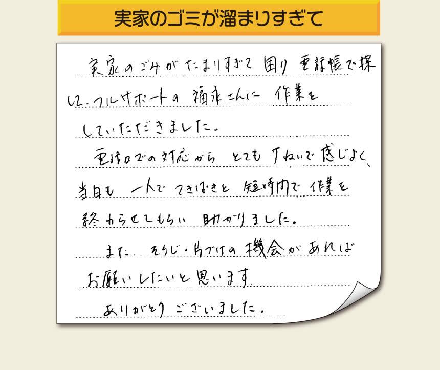 「実家のごみがたまりすぎて困り、電話帳で探してフルサポートの福永さんに作業をして頂きました。電話口での対応からとても丁ねいで感じよく、当日も一人でてきぱきと短時間で作業を終わらせてもらい助かりました。また、そうじの片づけの機会があればお願いしたいと思います。ありがとうございました。」というありがたいお言葉をお客様より頂きました。