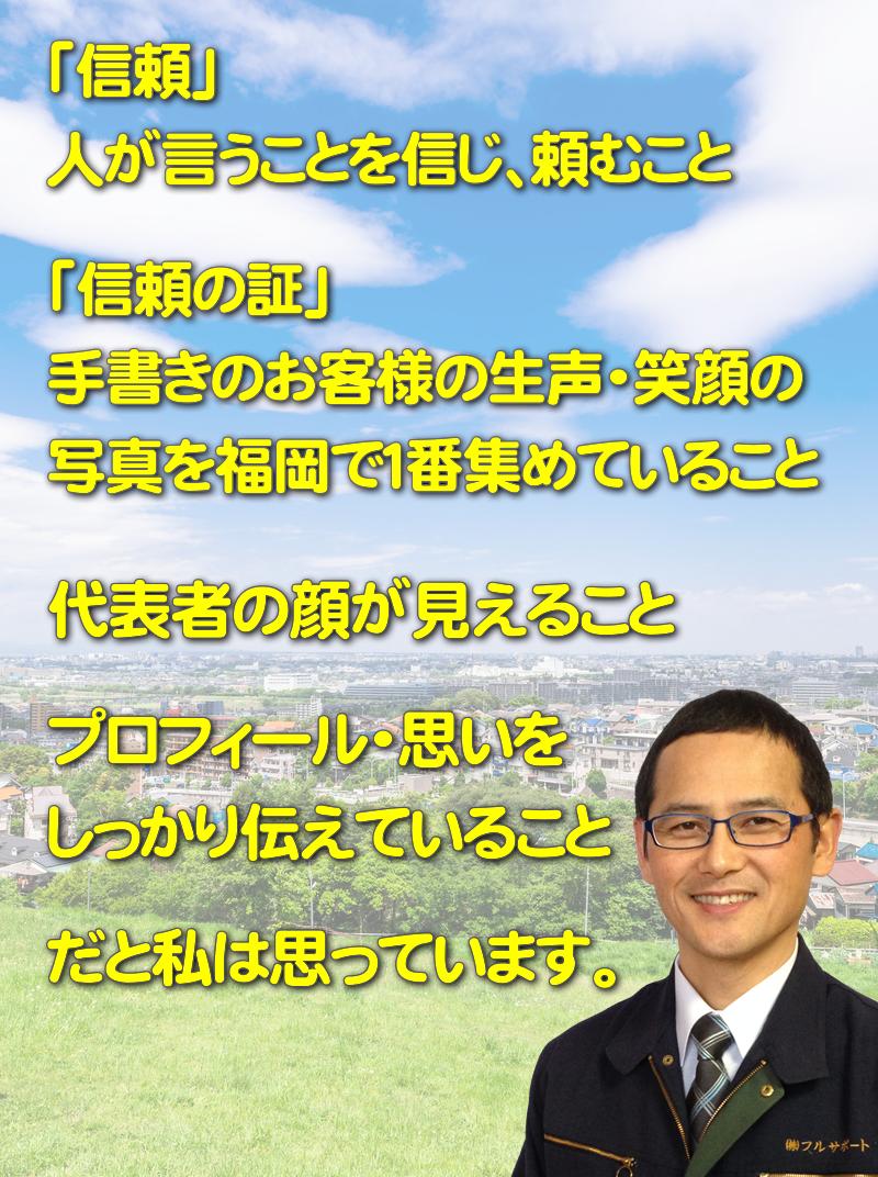 「信頼」 人が言うことを信じ、頼むこと。「信頼の証」 手書きのお客様の生声・笑顔の 写真を福岡で1番集めていること。代表者の顔が見えること。プロフィール・思いをしっかり伝えていること。だと私は思っています。